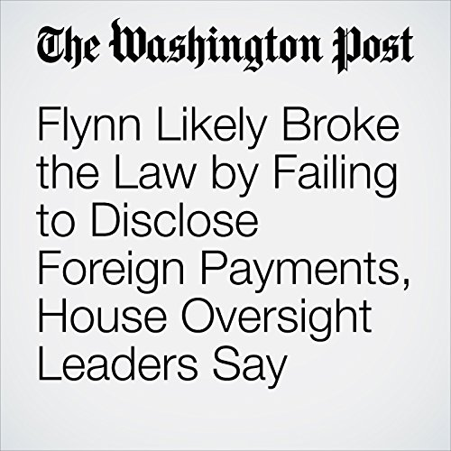 Flynn Likely Broke the Law by Failing to Disclose Foreign Payments, House Oversight Leaders Say copertina