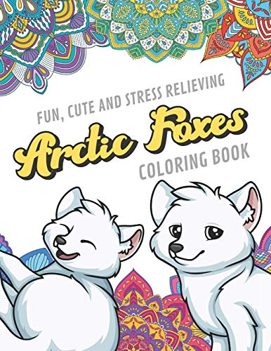 Fun Cute And Stress Relieving Arctic Foxes Coloring Book: Find Relaxation And Mindfulness By Coloring the Stress Away With Our Beautiful Black and ... Perfect Gag Gift Birthday Present or Holidays