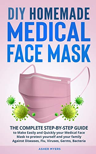 DIY HOMEMADE MEDICAL FACE MASK: The Complete Step-by-Step Guide to Make Easily and Quickly your Medical Face Mask to protect yourself and your family Against Diseases, Flu, Viruses, Germs, Bacteria