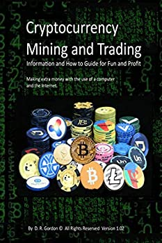 Cryptocurrency Mining and Trading  Information and How to Guide for Fun and Profit Making extra money with the use of a computer and the Internet.