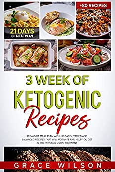 3 Week of Ketogenic Recipes: 21 Days of Meal Plan with +80 Tasty, Varied and Balanced Recipes that will Motivate and Help you get in the Physical shape you Want (English Edition) par [Grace Wilson]