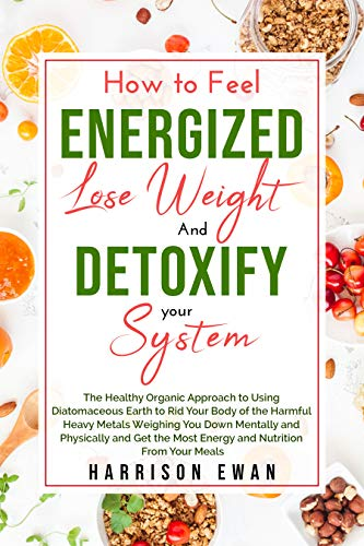 How to feel Energised, Lose weight and Detoxify your system : The Healthy Approach to Using Diatomaceous Earth to Rid Your Body of the Harmful Heavy Metals Weighing You Down Mentally and Physic