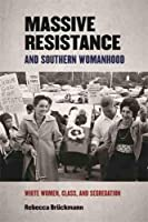 Massive Resistance and Southern Womanhood: White Women, Class, and Segregation (Politics and Culture in the Twentieth-Century South)