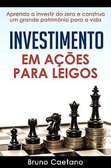 Investimento em Ações para Leigos: Aprenda a investir do zero e construa um grande patrimônio para a vida por [Bruno Caetano]