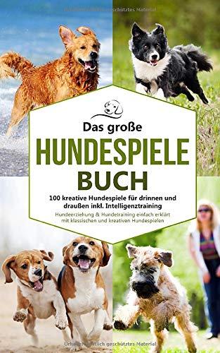 Das große Hundespiele Buch - 100 kreative Hundespiele für drinnen und draußen inkl. Intelligenztraining: Hundeerziehung & Hundetraining einfach ... Hundespielen (Hundetraining Buch, Band 1)