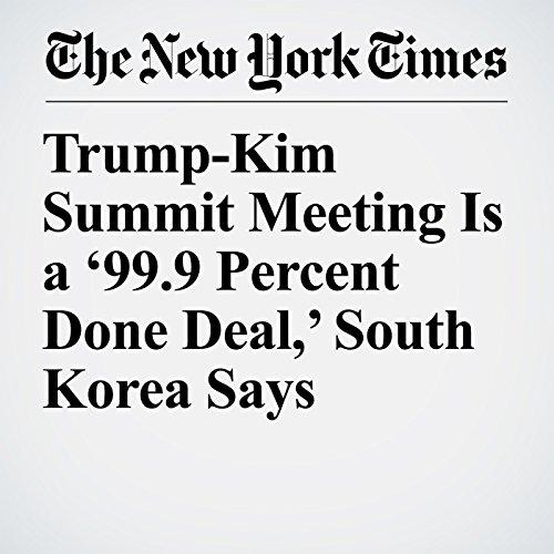 Trump-Kim Summit Meeting Is a '99.9 Percent Done Deal,' South Korea Says copertina