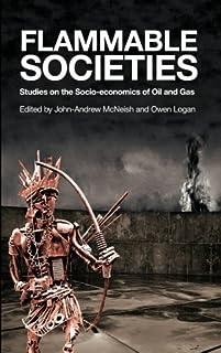 Flammable Societies: Studies on the Socio-economics of Oil and Gas