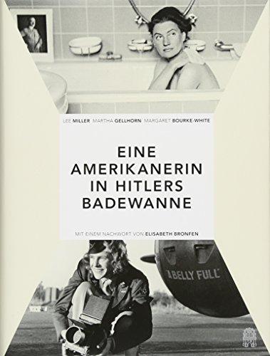 Eine Amerikanerin in Hitlers Badewanne: Drei Frauen berichten über den Krieg: Martha Gellhorn, Lee Miller, Margaret Bourke-White