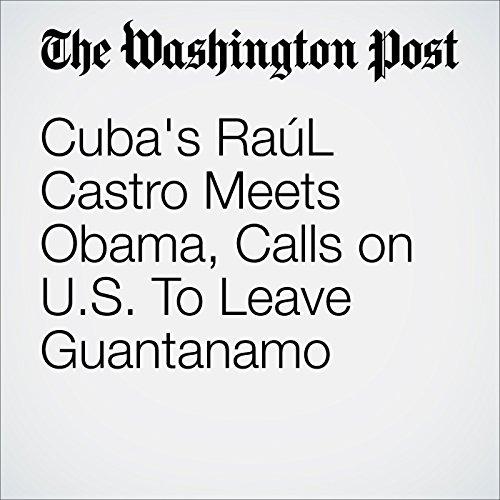 Cuba's Raúl Castro Meets Obama, Calls on U.S. To Leave Guantanamo audiobook cover art
