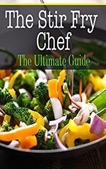 The Stir Fry Chef: The Ultimate Guide by [Sara Hallas]