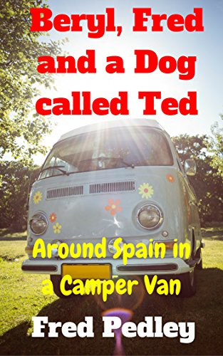 Beryl, Fred and a Dog called Ted: Around Spain in a Camper Van (The Pedley Chronicles Book 1) (English Edition)