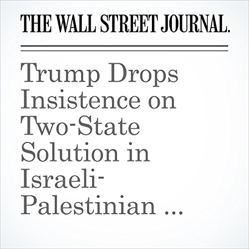 Trump Drops Insistence on Two-State Solution in Israeli-Palestinian Conflict copertina