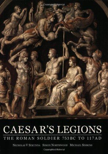 Caesar's Legions: The Roman Soldier 753 BC to 117 AD