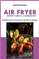 Air Fryer Super Simple Cookbook: The Essential Book To Cook Healthy And Crispy Oil-Free Meals