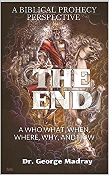 The End: A BIBLICAL PROPHECY PERSPECTIVE - A WHO,WHAT, WHEN, WHERE, WHY, AND HOW by [Dr. George Madray]
