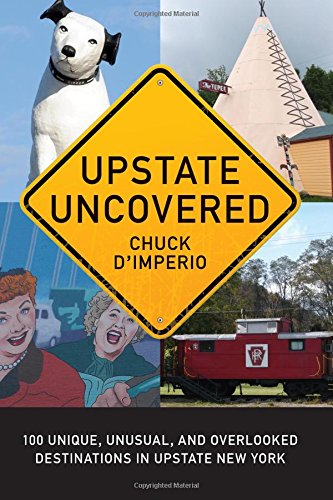 Upstate Uncovered: 100 Unique, Unusual, And Overlooked Destinations In Upstate New York (Excelsior Editions)