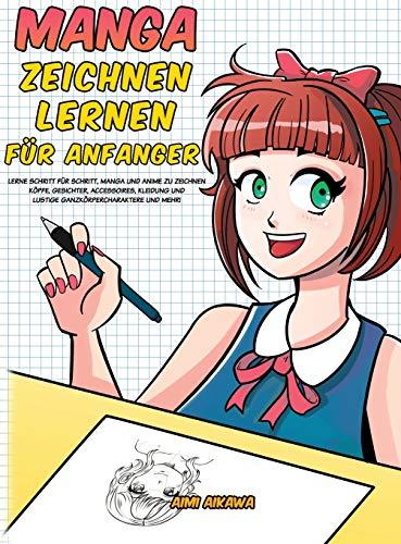 Manga zeichnen lernen für Anfänger: Lerne Schritt für Schritt, Manga und Anime zu zeichnen - Köpfe, Gesichter, Accessoires, Kleidung und lustige Ganzkörpercharaktere und mehr!