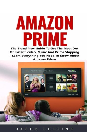 Amazon Prime: The Brand New Guide To Get The Most Out Of Instant Video, Music And Prime Shipping - Learn Everything You Need To Know About Amazon Prime!