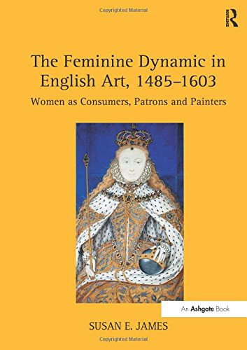 The Feminine Dynamic in English Art, 1485-1603: Women as Consumers, Patrons and Painters