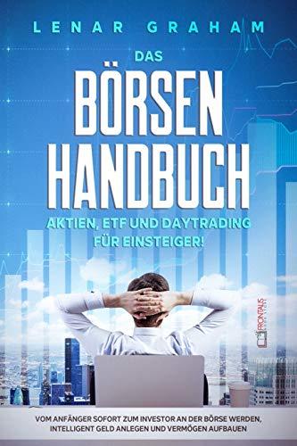 Das Börsenhandbuch: Aktien, ETF und Daytrading für Einsteiger! Vom Anfänger sofort zum Investor an der Börse werden, intelligent Geld anlegen und Vermögen aufbauen