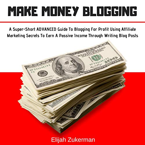Make Money Blogging: A Super-Short Advanced Guide to Blogging for Profit Using Affiliate Marketing Secrets to Earn a Passive Income Through Writing Blog Posts cover art