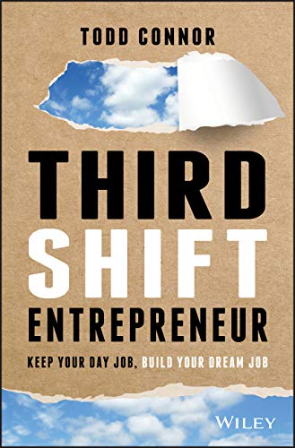 Third Shift Entrepreneur: Keep Your Day Job, Build Your Dream Job