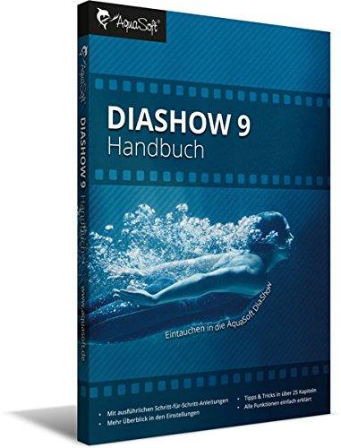 DiaShow 9 Handbuch: Kompedium rund um AquaSoft DiaShow 9 und Stages mit Anleitungen und Beispielen