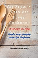 Air Fryer +Keto Air Fryer Cookbook: 2 Books in one: Simple, Easy, every days recipes for Beginners