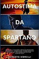 Autostima da Spartano: Tecniche e strategie per sviluppare una mentalità incrollabile, sconfiggere le paure più profonde e diventare inarrestabile (Crescita Personale)