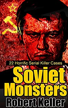 True Crime: Soviet Monsters: 22 Horrific Serial Killers from Russia and the Former Soviet States by [Robert Keller]