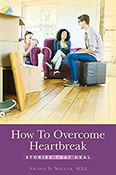 How To Overcome Heartbreak: Stories That Heal by [Nicole Miller]