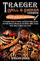Traeger Grill and Smoker Cookbook 2021. Vegetarian Recipes: A Complete Guide to Master your Wood Pellet Smoker and Grill. Smoke, Meat, Bake or Roast Like a Chef