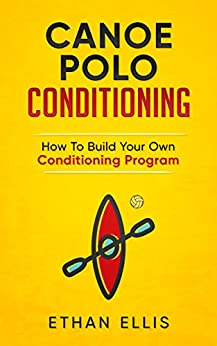 Canoe Polo Conditioning: How To Build Your Own Conditioning Program by [Ethan Ellis]