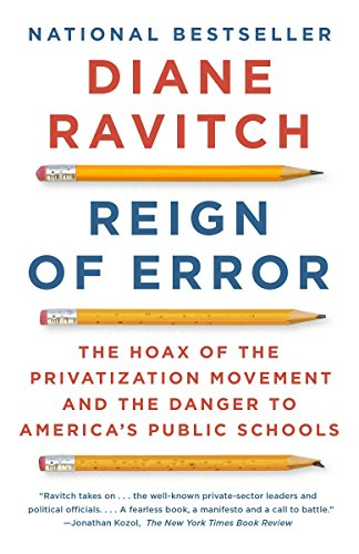 Reign Of Error The Hoax Of The Privatization Movement And The Danger To Americas Public Schools