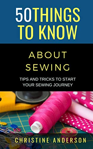 50 Things to Know About Sewing: Tips and Tricks to Start Your Sewing Journey (50 Things to Know Crafts) (English Edition)