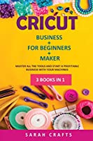 Cricut: 3 BOOKS IN 1: BUSINESS + FOR BEGINNERS + MAKER: Master all the tools and start a profitable business with your machines