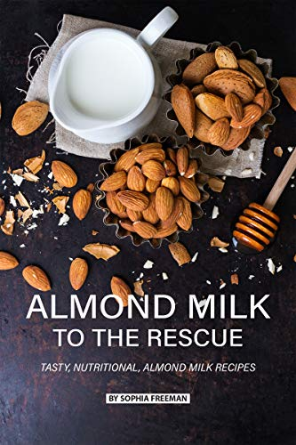 Almond Milk to the Rescue: Tasty, Nutritional, Almond Milk Recipes (English Edition)