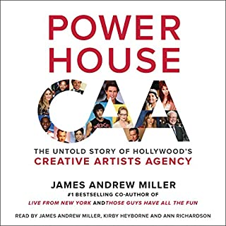 Powerhouse     The Untold Story of Hollywood's Creative Artists Agency              Written by:                                                                                                                                 James Andrew Miller                               Narrated by:                                                                                                                                 James Andrew Miller,                                                                                        Kirby Heyborne,                                                                                        Ann Richardson                      Length: 25 hrs and 1 min     5 ratings     Overall 4.2