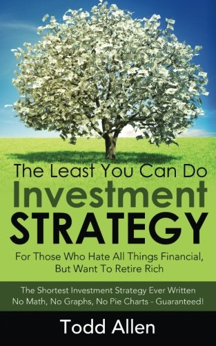 The Least You Can Do Investment Strategy: For People Who Hate All Things Financial, But Want To Retire Rich