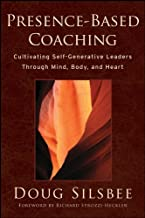 Presence–Based Coaching: Cultivating Self–Generative Leaders Through Mind, Body, and Heart