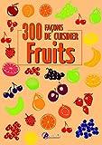 300 FACONS DE CUISINER LES FRUITS