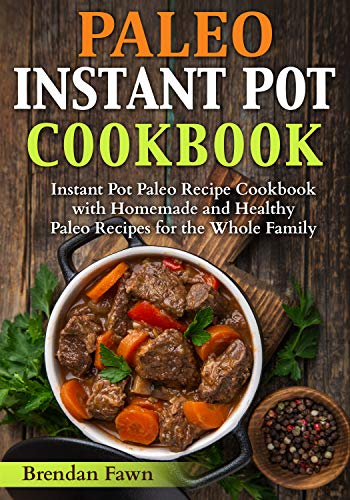Paleo Instant Pot Cookbook: Instant Pot Paleo Recipe Cookbook with Homemade and Healthy Paleo Recipes for the Whole Family (Paleo Instant Pot Cooking 1) (English Edition)