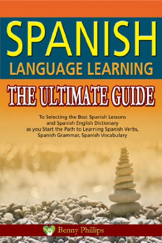 Spanish Language Learning : The Ultimate Guide to Selecting the Best Spanish Lessons and Spanish English Dictionary as you Start the Path to Learning Spanish ... Verbs, Spanish Grammar, Spanish Vocabulary