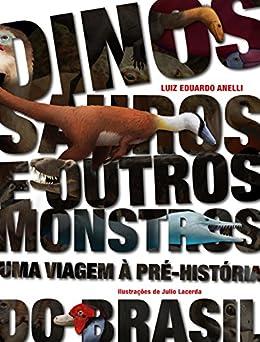 Dinossauros e outros monstros: uma viagem à pré-história do Brasil por [Luiz E. Anelli, Julio Lacerda]