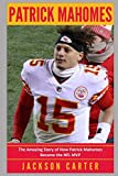 Patrick Mahomes: The Amazing Story of How Patrick Mahomes Became the MVP of the NFL
