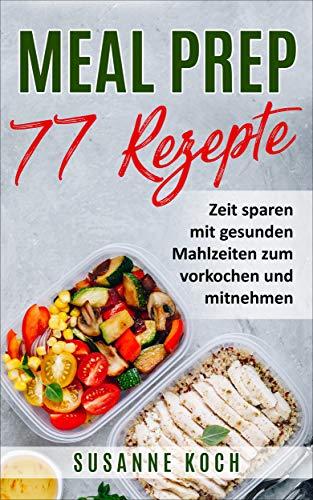 Meal Prep Rezepte - Zeit sparen mit gesunden Mahlzeiten zum vorkochen und mitnehmen: Ganz einfach stressfrei und gesund vorkochen mit 77 leckeren Rezepten