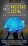 Cómo vencer la ansiedad social desde el interior para mejorar tu vida. Entiende cómo funciona tu mente, comienza a superar tus problemas sociales y empieza a disfrutar la vida nuevamente