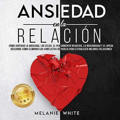 Ansiedad en La Relación [Anxiety in Relationship]: Cómo Superar La Ansiedad, Los Celos, El Pensami