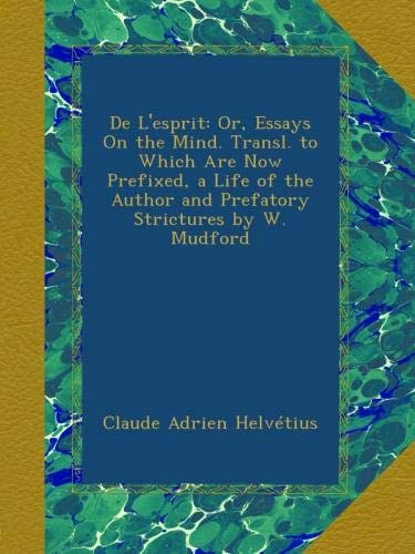 De L'esprit: Or, Essays On the Mind. Transl. to Which Are Now Prefixed, a Life of the Author and Prefatory Strictures by W. Mudford