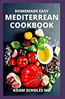 HOMEMADE EASY MEDITERREAN COOKBOOK: The Complete And Essential Guide to Kitchen-Tested Recipes for Living and Eating Well Every Day